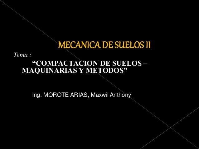 """MECANICA DE SUELOS II Tema : """"COMPACTACION DE SUELOS – MAQUINARIAS Y METODOS"""" Ing. MOROTE ARIAS, Maxwil Anthony"""