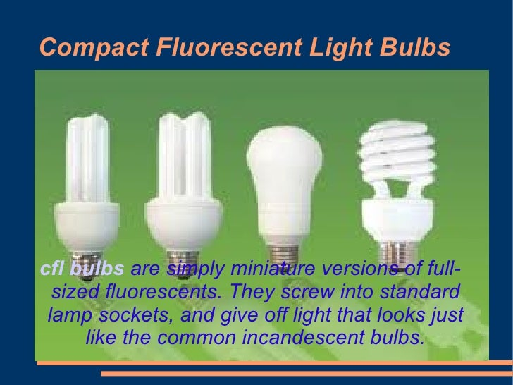 Compact Fluorescent Light Bulbscfl bulbs are simply miniature versions of full-  sized fluorescents. They screw into stand...