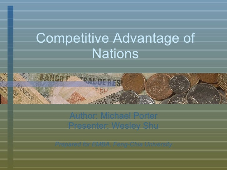 Competitive Advantage of Nations Author: Michael Porter Presenter: Wesley Shu Prepared for EMBA, Feng-Chia University