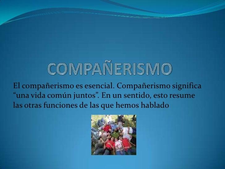 """COMPAÑERISMO<br />El compañerismo es esencial. Compañerismo significa """"una vida común juntos"""". En un sentido, esto resume ..."""