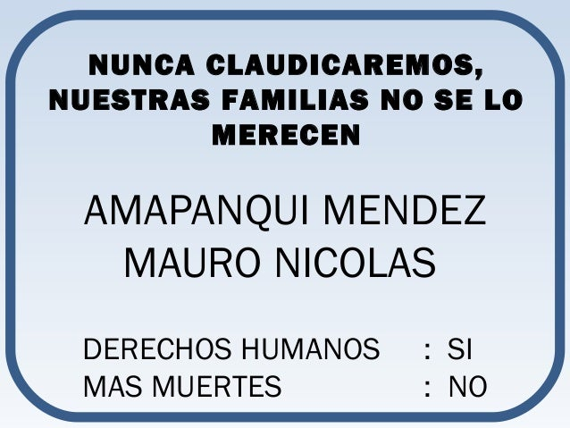 NUNCA CLAUDICAREMOS,  NUESTRAS FAMILIAS NO SE LO  MERECEN  AMAPANQUI MENDEZ  MAURO NICOLAS  DERECHOS HUMANOS : SI  MAS MUE...