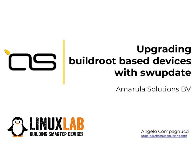 Upgrading buildroot based devices with swupdate Amarula Solutions BV Angelo Compagnucci angelo@amarulasolutions.com