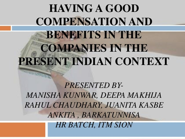HAVING A GOOD COMPENSATION AND BENEFITS IN THE COMPANIES IN THE PRESENT INDIAN CONTEXT PRESENTED BY- MANISHA KUNWAR, DEEPA...