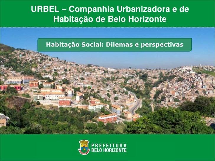 URBEL – Companhia Urbanizadora e de    Habitação de Belo Horizonte   Habitação Social: Dilemas e perspectivas