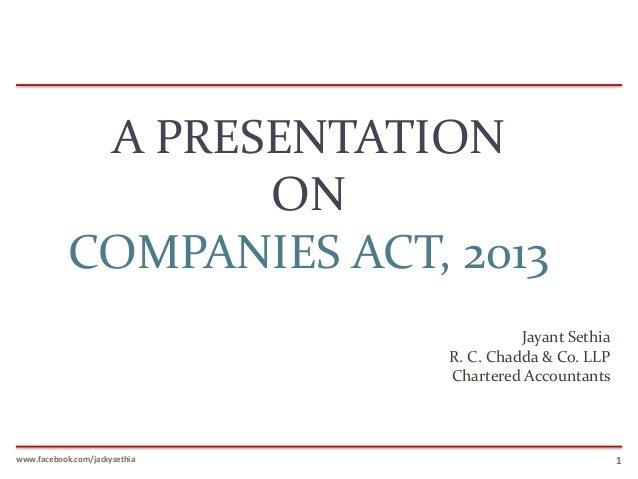A PRESENTATION ON COMPANIES ACT, 2013 Jayant Sethia R. C. Chadda & Co. LLP Chartered Accountants  www.facebook.com/jackyse...