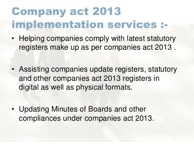 Company act 2013 implementation services :- • Helping companies comply with latest statutory registers make up as per comp...