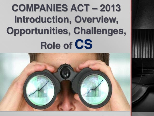 COMPANIES ACT – 2013 Introduction, Overview, Opportunities, Challenges, Role of CS