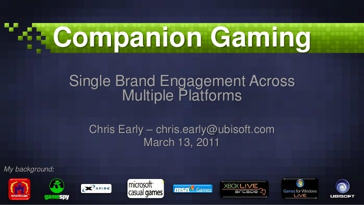 Companion Gaming<br />Single Brand Engagement Across Multiple Platforms<br />Chris Early – chris.early@ubisoft.com<br />Ma...