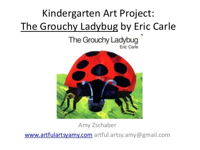 Kindergarten Art Project: The Grouchy Ladybug by Eric Carle Amy Zschaber www.artfulartsyamy.com artful.artsy.amy@gmail.com