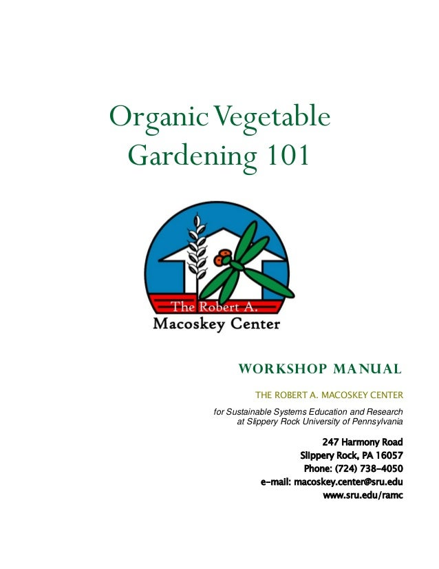 Organic Vegetable Gardening 101              Workshop manual                  THE ROBERT A. MACOSKEY CENTER        for Sus...