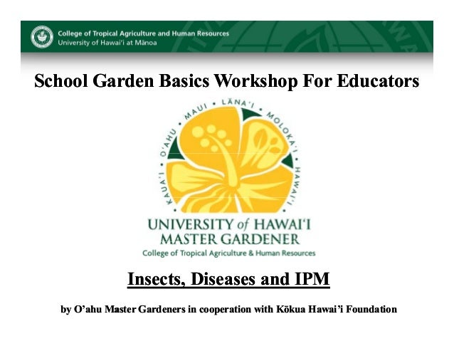 School Garden Basics Workshop For Educators               Insects, Diseases and IPM                      ,  by O'ahu Maste...
