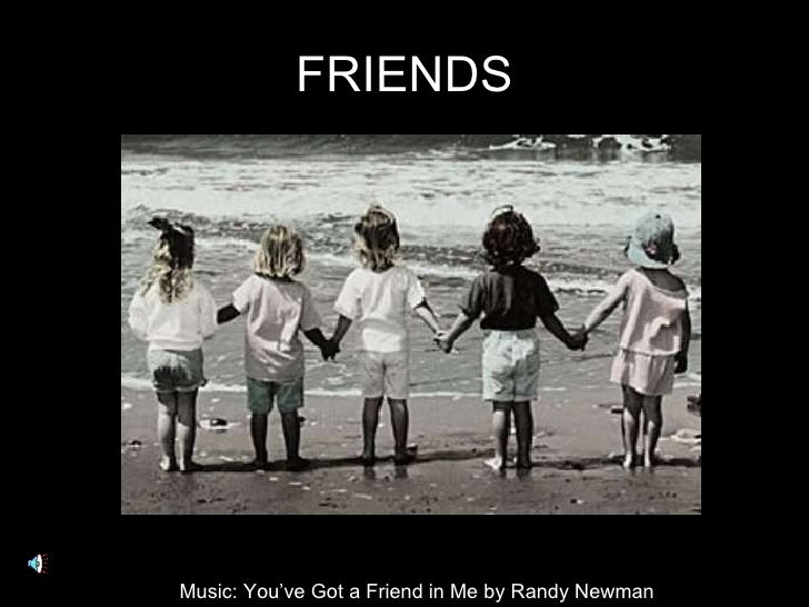 FRIENDS Music: You've Got a Friend in Me by Randy Newman