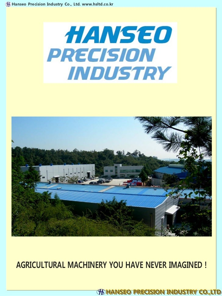 Hanseo Precision Industry Co., Ltd. www.hsltd.co.kr  AGRICULTURAL MACHINERY YOU HAVE NEVER IMAGINED !