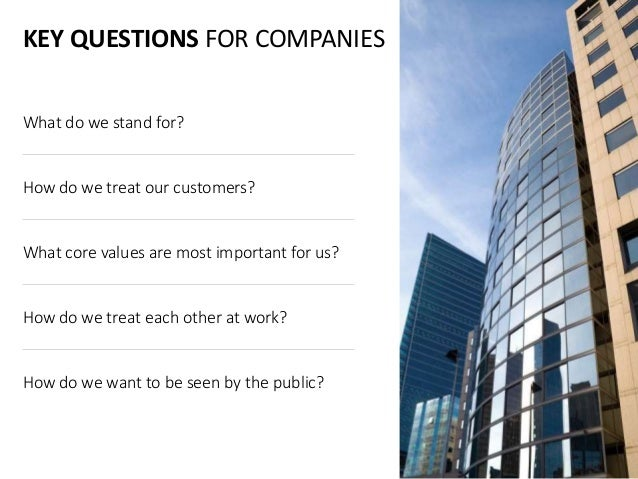 KEY QUESTIONS FOR COMPANIES What do we stand for? How do we treat our customers? What core values are most important for u...
