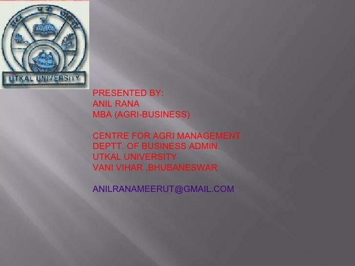 PRESENTED BY: ANIL RANA MBA (AGRI-BUSINESS) CENTRE FOR AGRI MANAGEMENT DEPTT. OF BUSINESS ADMIN. UTKAL UNIVERSITY  VANI VI...