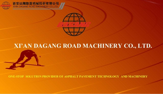 XI'AN DAGANG ROAD MACHINERY CO., LTD. ONE-STOP SOLUTION PROVIDER OF ASPHALT PAVEMENT TECHNOLOGY AND MACHINERY