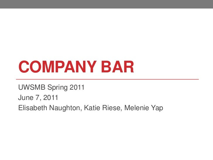 Company Bar<br />UWSMB Spring 2011<br />June 7, 2011<br />Elisabeth Naughton, Katie Riese, Melenie Yap<br />