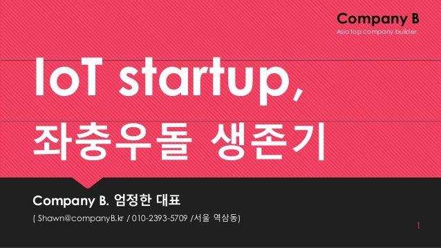 Company B IoT startup, 좌충우돌 생존기 Company B. 엄정한 대표 ( Shawn@companyB.kr / 010-2393-5709 /서울 역삼동) 1 Asia top company builder.