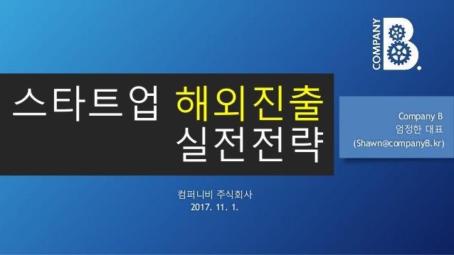 스타트업 해외진출 실전전략 Company B 엄정한 대표 (Shawn@companyB.kr) 컴퍼니비 주식회사 2017. 11. 1.