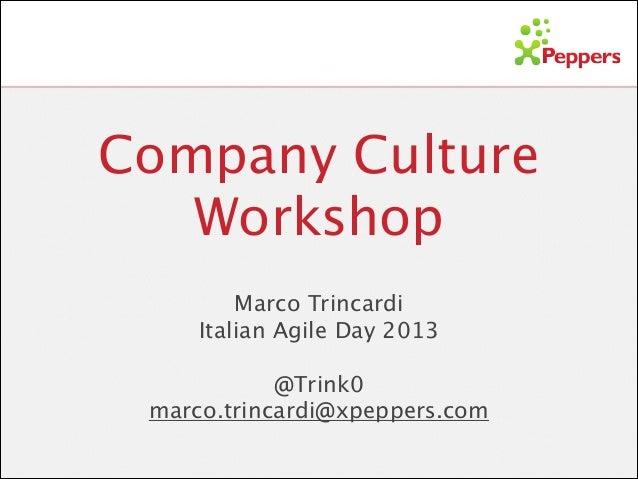 Company Culture Workshop Marco Trincardi  Italian Agile Day 2013 !  @Trink0 marco.trincardi@xpeppers.com
