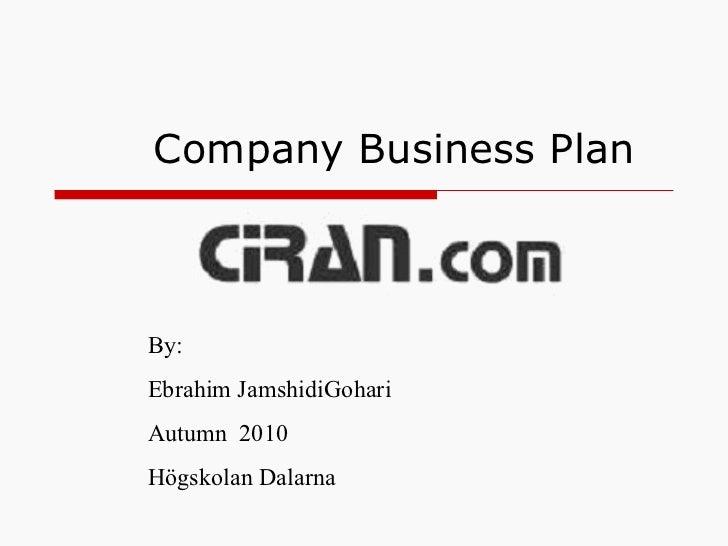Company Business Plan By: Ebrahim JamshidiGohari Autumn  2010 Högskolan Dalarna