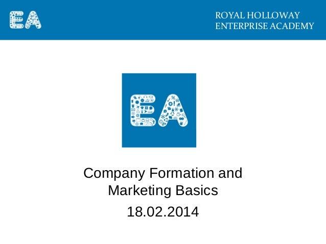 ROYAL HOLLOWAY ENTERPRISE ACADEMY  Company Formation and Marketing Basics 18.02.2014