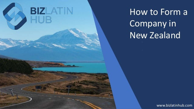 How to Form a Company in New Zealand? www.bizlatinhub.com www.bizlatinhub.com How to Form a Company in New Zealand