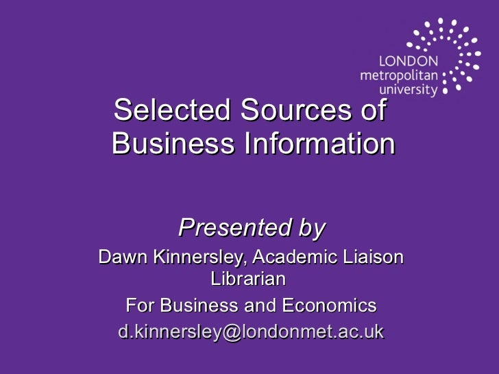 Selected Sources of  Business Information Presented by Dawn Kinnersley, Academic Liaison Librarian  For Business and Econo...