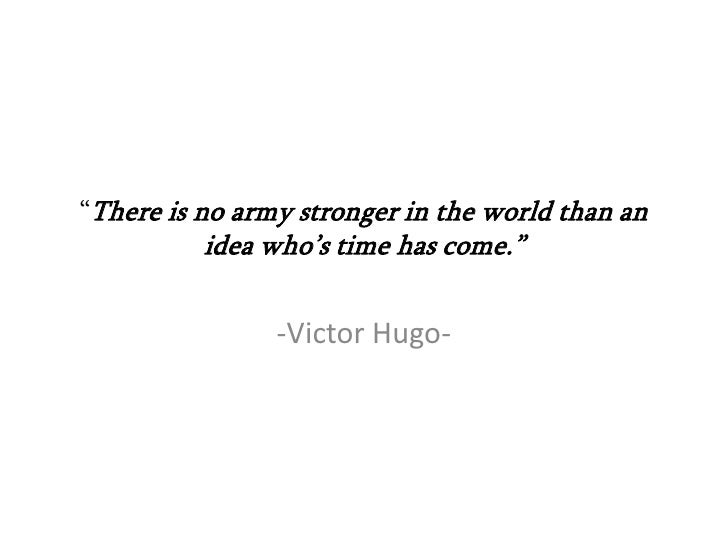 """There is no army stronger in the world than an          idea who's time has come.""                -Victor Hugo-"