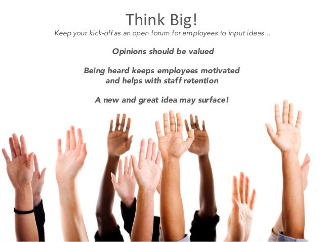 ThinkBig! Keep your kick-off as an open forum for employees to input ideas… Opinions should be valued Being heard keeps e...