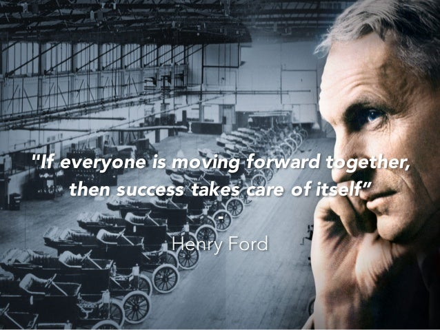 """""""If everyone is moving forward together, then success takes care of itself"""" - Henry Ford"""
