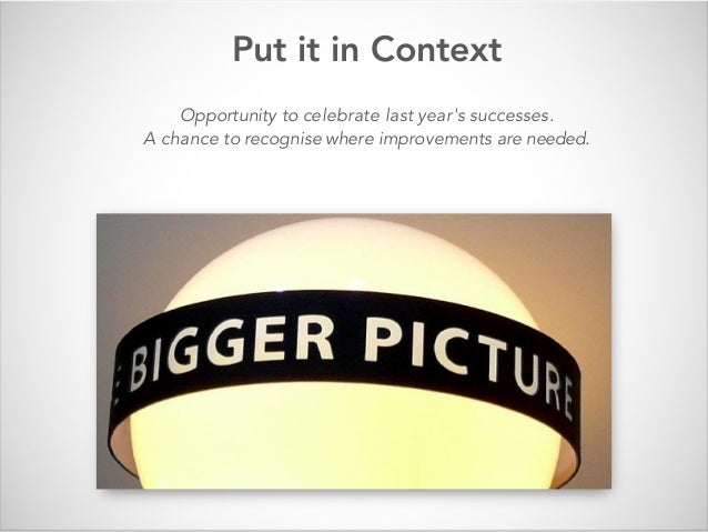 Put it in Context Opportunity to celebrate last year's successes. A chance to recognise where improvements are needed.