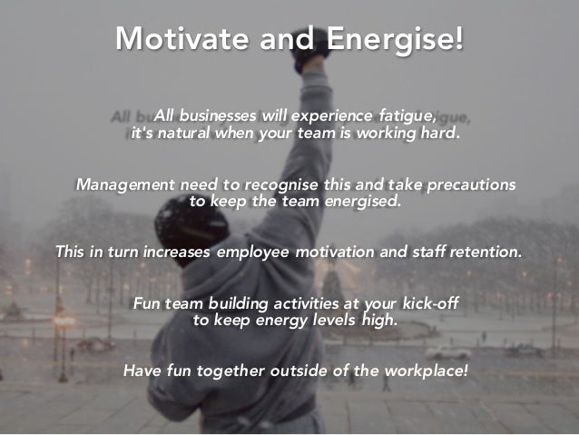 Motivate and Energise! All businesses will experience fatigue, it's natural when your team is working hard. Management nee...