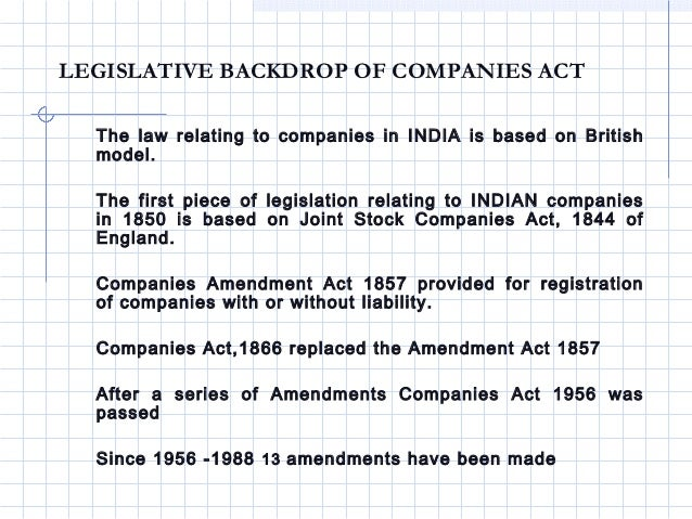 LEGISLATIVE BACKDROP OF COMPANIES ACT  The law relating to companies in INDIA is based on British  model.  The first piece...