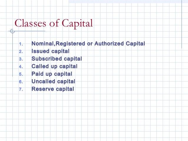 Classes of Capital 1.   Nominal,Registered or Authorized Capital 2.   Issued capital 3.   Subscribed capital 4.   Called u...