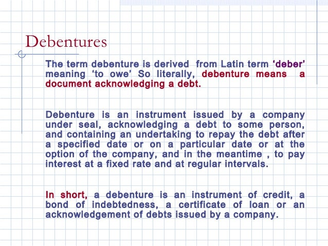 Debentures  The term debenture is derived from Latin term 'deber'  meaning 'to owe' So literally, debenture means a  docum...