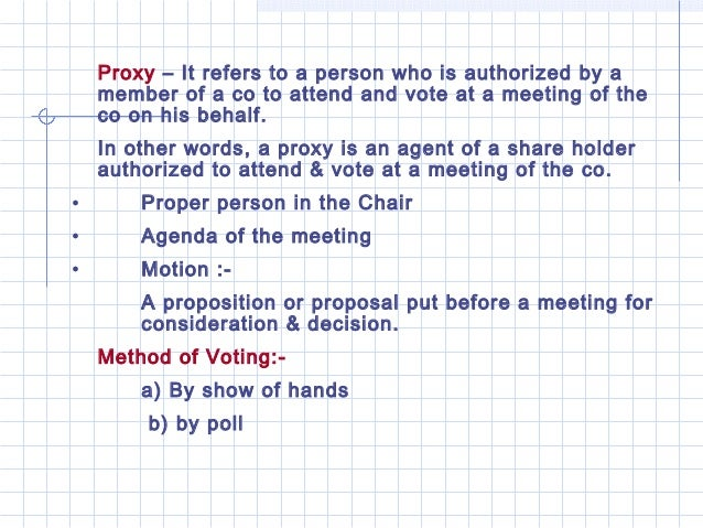 Proxy – It refers to a person who is authorized by a    member of a co to attend and vote at a meeting of the    co on his...