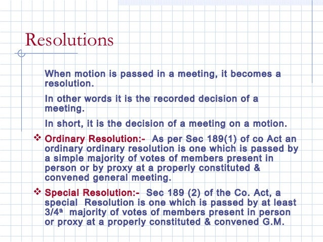 Resolutions  When motion is passed in a meeting, it becomes a  resolution.  In other words it is the recorded decision of ...