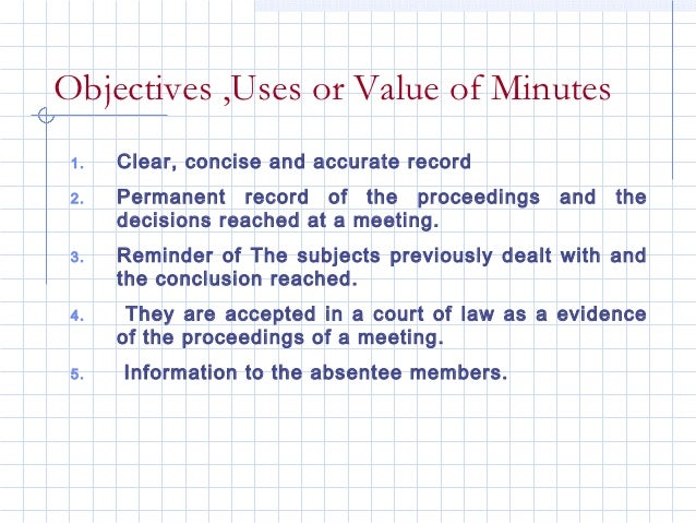 Objectives ,Uses or Value of Minutes 1.   Clear, concise and accurate record 2.   Permanent record of the proceedings     ...