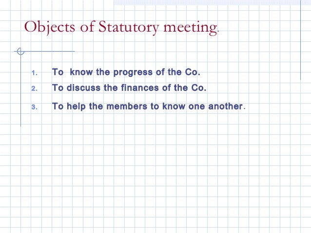 Objects of Statutory meeting. 1.   To know the progress of the Co. 2.   To discuss the finances of the Co. 3.   To help th...