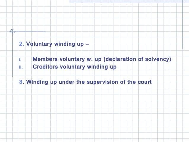 2. Voluntary winding up –i.    Members voluntary w. up (declaration of solvency)ii.   Creditors voluntary winding up3. Win...