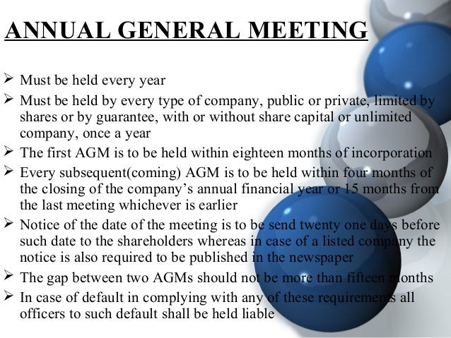 ANNUAL GENERAL MEETING  Must be held every year  Must be held by every type of company, public or private, limited by sh...