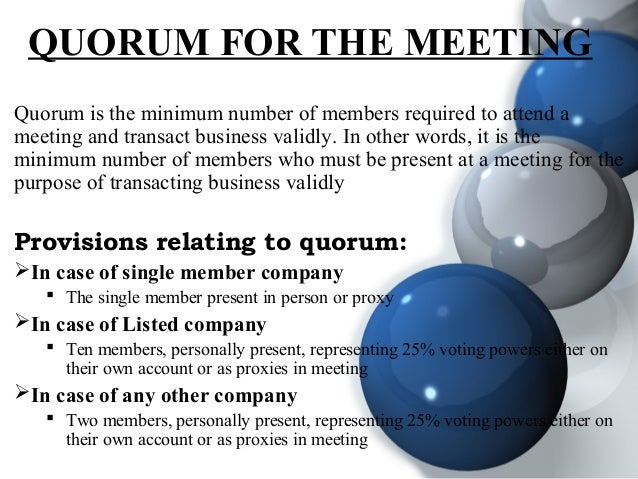 QUORUM FOR THE MEETING Quorum is the minimum number of members required to attend a meeting and transact business validly....