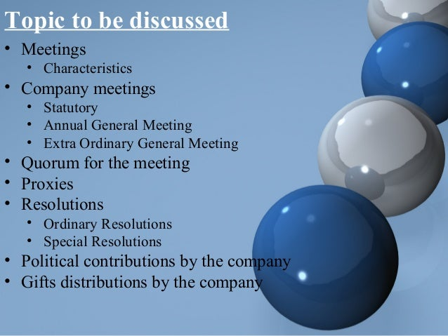 Topic to be discussed • Meetings • Characteristics • Company meetings • Statutory • Annual General Meeting • Extra Ordinar...