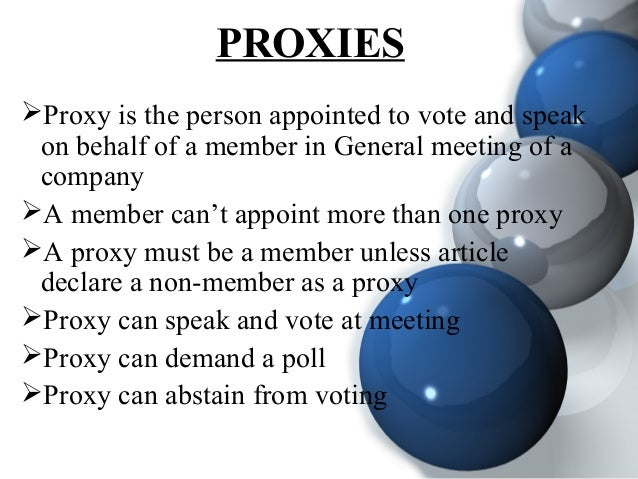 PROXIES Proxy is the person appointed to vote and speak on behalf of a member in General meeting of a company A member c...