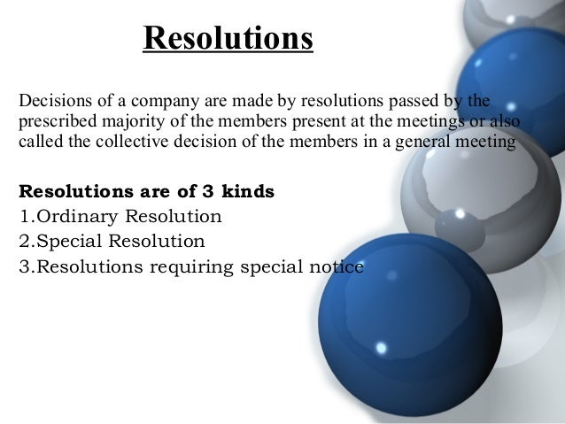 Resolutions Decisions of a company are made by resolutions passed by the prescribed majority of the members present at the...