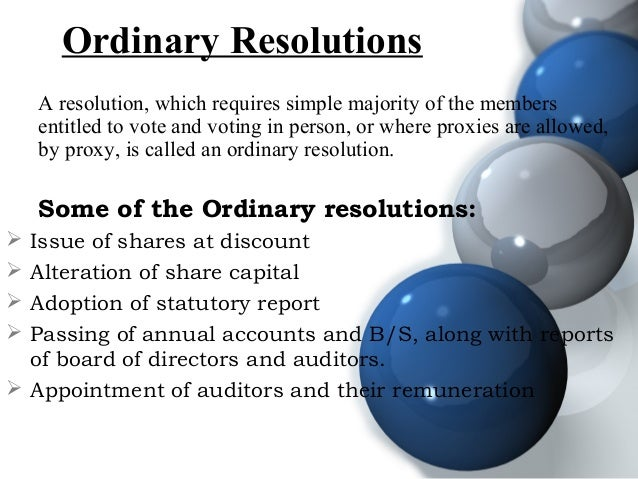 Ordinary Resolutions A resolution, which requires simple majority of the members entitled to vote and voting in person, or...