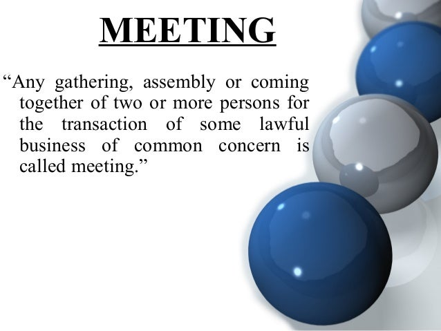 """MEETING """"Any gathering, assembly or coming together of two or more persons for the transaction of some lawful business of ..."""