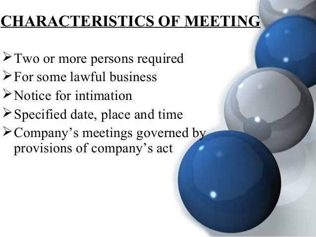 CHARACTERISTICS OF MEETING Two or more persons required For some lawful business Notice for intimation Specified date,...