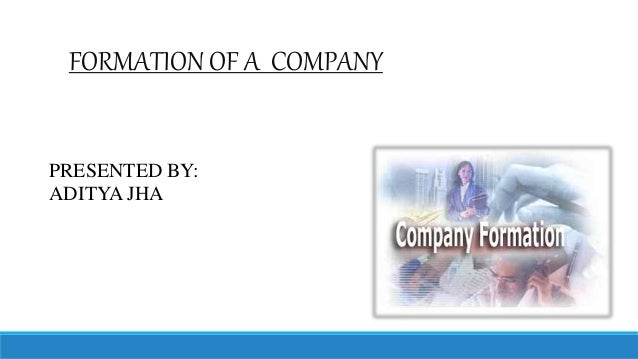 FORMATION OF A COMPANY PRESENTED BY: ADITYA JHA